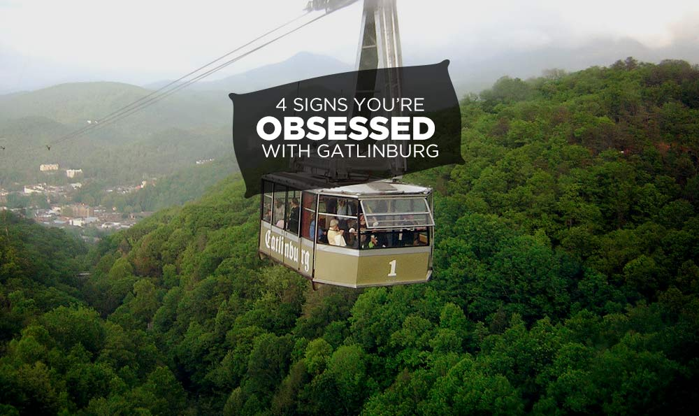 4 Signs You're Totally Obsessed with Gatlinburg